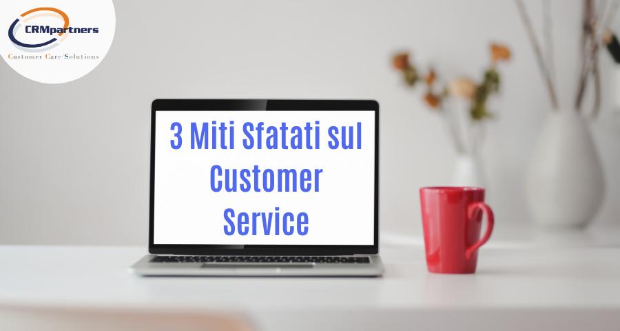 3 Miti Sfatati sul Customer Service