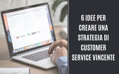 6 Idee per Creare una Strategia di Customer Service Vincente
