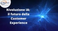 Rivoluzione IA: il futuro della Customer Experience